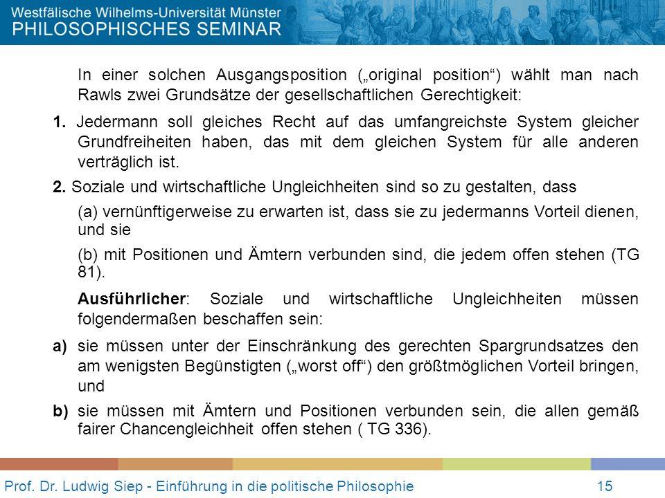 15 Prof. Dr. Ludwig Siep - Einführung in die politische Philosophie15 In einer solchen Ausgangsposition (original position) wählt man nach Rawls zwei