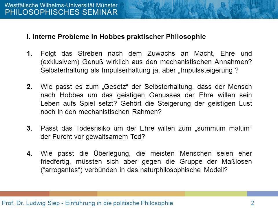 2 Prof. Dr. Ludwig Siep - Einführung in die politische Philosophie2 I. Interne Probleme in Hobbes praktischer Philosophie 1.Folgt das Streben nach dem