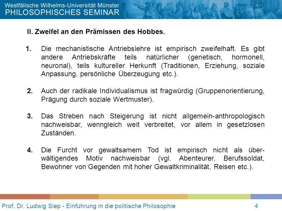 4 Prof. Dr. Ludwig Siep - Einführung in die politische Philosophie4 II. Zweifel an den Prämissen des Hobbes. 1.Die mechanistische Antriebslehre ist em