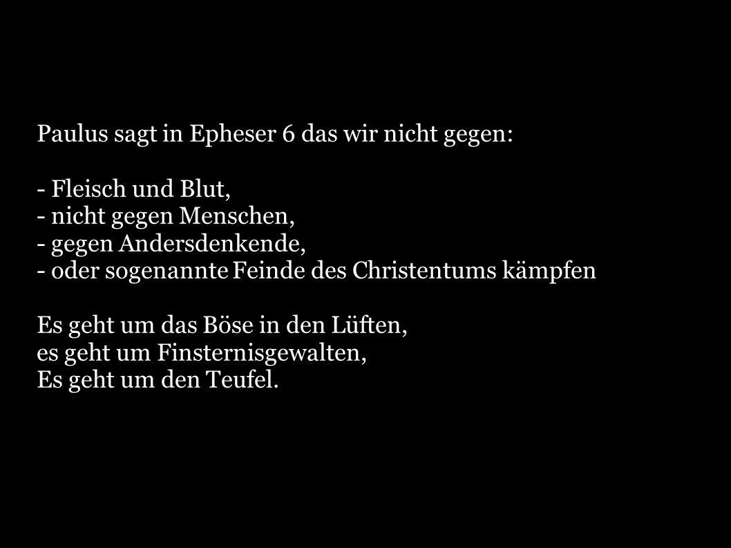 Epheser 6,12: Denn unser Kampf richtet sich nicht gegen Fleisch und Blut, sondern gegen die Herrschaften, gegen die Gewalten, gegen die Weltbeherrscher der Finsternis dieser Weltzeit, gegen die geistlichen Mächte der Bosheit in den himmlischen Regionen.