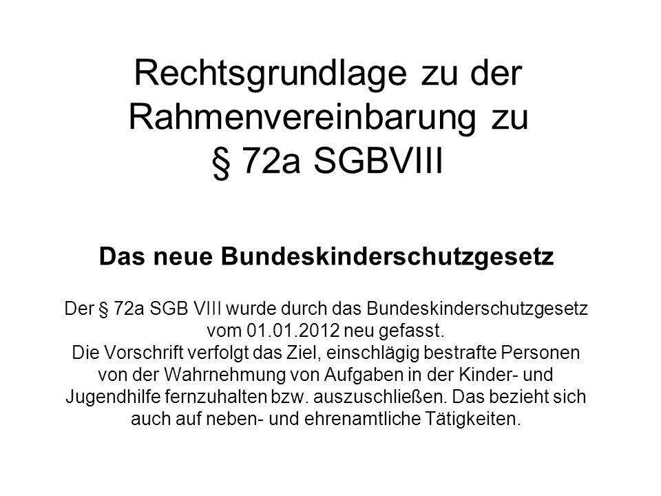 Rechtsgrundlage zu der Rahmenvereinbarung zu § 72a SGBVIII Das neue Bundeskinderschutzgesetz Der § 72a SGB VIII wurde durch das Bundeskinderschutzgese