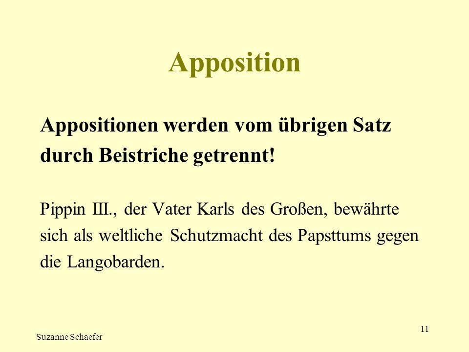 Suzanne Schaefer 11 Apposition Appositionen werden vom übrigen Satz durch Beistriche getrennt! Pippin III., der Vater Karls des Großen, bewährte sich