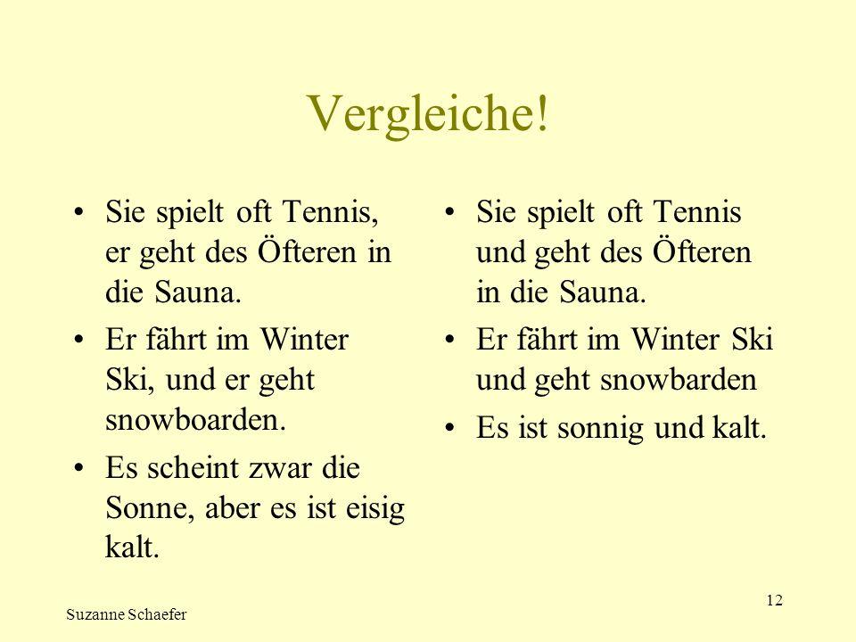Suzanne Schaefer 12 Vergleiche! Sie spielt oft Tennis, er geht des Öfteren in die Sauna. Er fährt im Winter Ski, und er geht snowboarden. Es scheint z