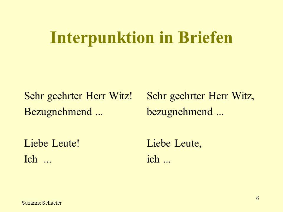 Suzanne Schaefer 6 Interpunktion in Briefen Sehr geehrter Herr Witz! Bezugnehmend... Liebe Leute! Ich... Sehr geehrter Herr Witz, bezugnehmend... Lieb