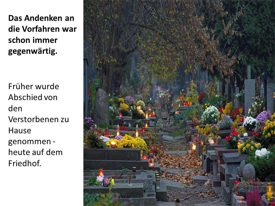 Das Andenken an die Vorfahren war schon immer gegenwärtig. Früher wurde Abschied von den Verstorbenen zu Hause genommen - heute auf dem Friedhof.