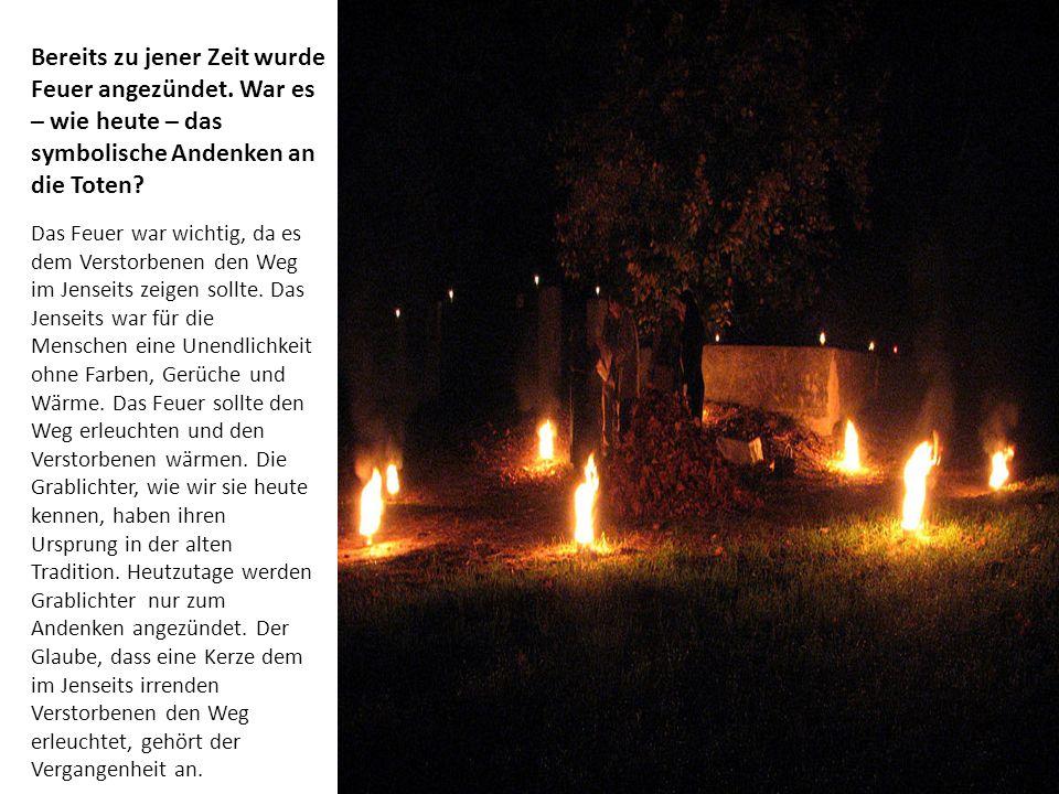Bereits zu jener Zeit wurde Feuer angezündet. War es – wie heute – das symbolische Andenken an die Toten? Das Feuer war wichtig, da es dem Verstorbene