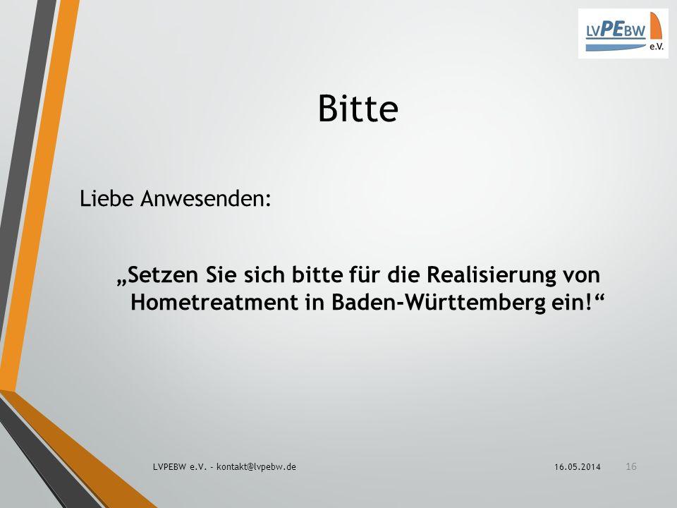 Bitte Liebe Anwesenden: Setzen Sie sich bitte für die Realisierung von Hometreatment in Baden-Württemberg ein! 16.05.2014LVPEBW e.V. - kontakt@lvpebw.