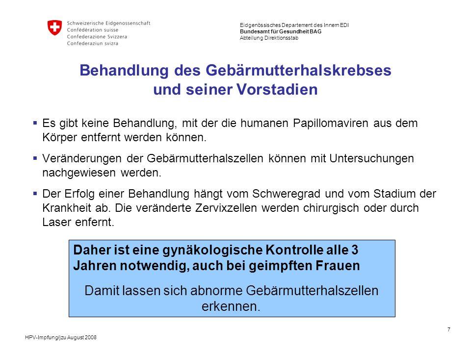 8 Eidgenössisches Departement des Innern EDI Bundesamt für Gesundheit BAG Abteilung Direktionsstab HPV-Impfung/jzu August 2008 Häufigkeit des Gebärmutterhalskrebses und seiner Vorstadien In der Schweiz wurden in den letzten Jahren (2002 – 05): etwa 5000 präkanzeröse Vorstufen pro Jahr diagnostiziert und behandelt jährlich 250 neue Fälle von Gebärmutterhalskrebs erfasst.