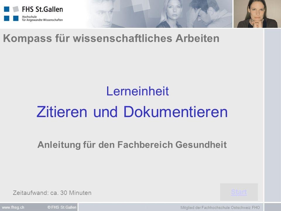 Mitglied der Fachhochschule Ostschweiz FHO www.fhsg.ch © FHS St.Gallen Kompass für wissenschaftliches Arbeiten Lerneinheit Zitieren und Dokumentieren Anleitung für den Fachbereich Gesundheit Start Zeitaufwand: ca.