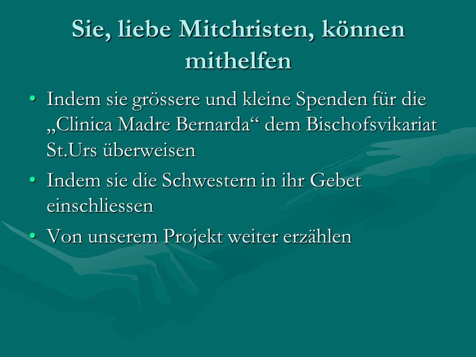 Sie, liebe Mitchristen, können mithelfen Indem sie grössere und kleine Spenden für die Clinica Madre Bernarda dem Bischofsvikariat St.Urs überweisenIn