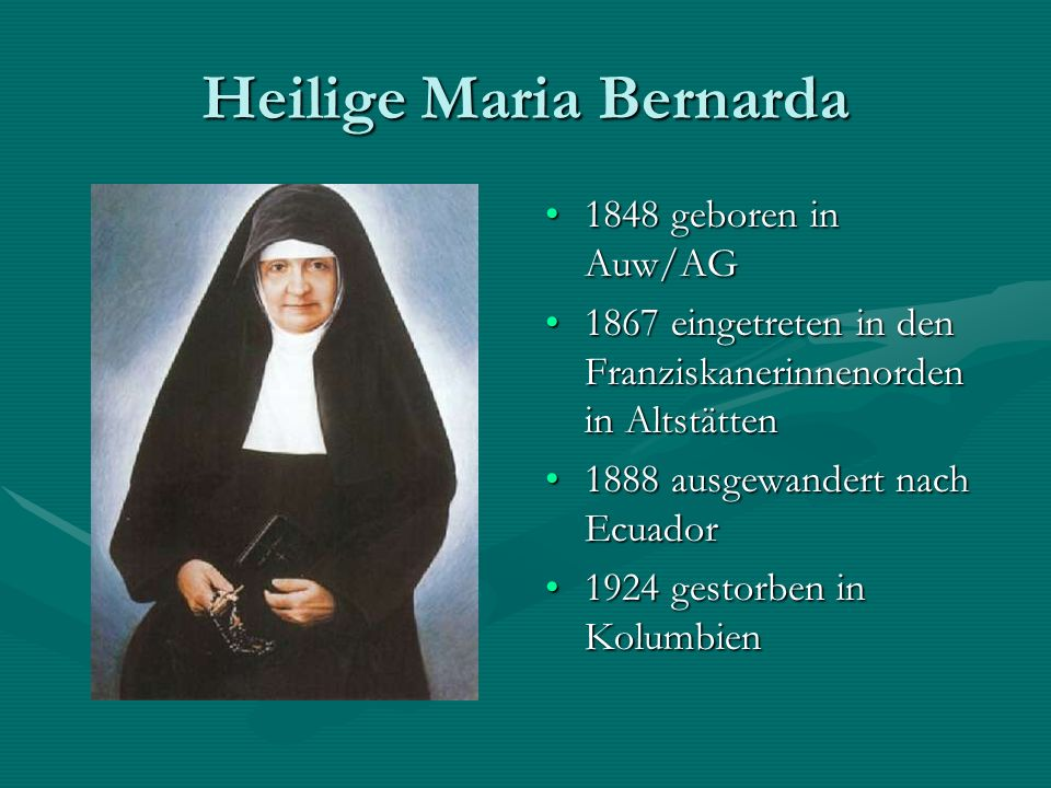 Heilige Maria Bernarda 1848 geboren in Auw/AG 1867 eingetreten in den Franziskanerinnenorden in Altstätten 1888 ausgewandert nach Ecuador 1924 gestorb