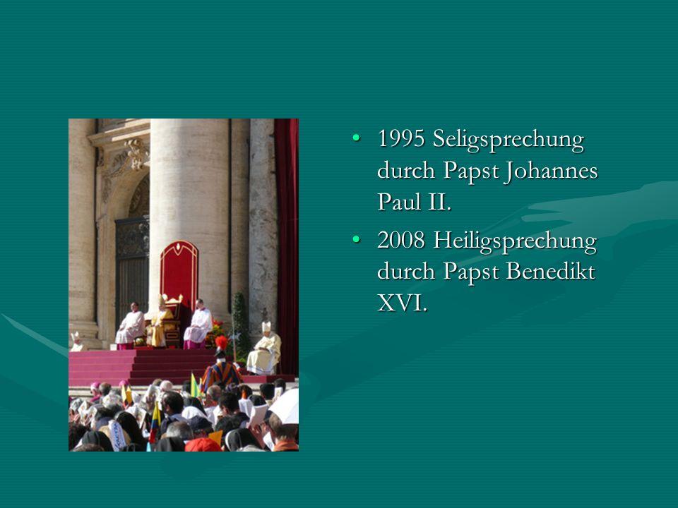 1995 Seligsprechung durch Papst Johannes Paul II. 2008 Heiligsprechung durch Papst Benedikt XVI.
