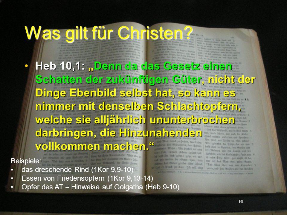 Was gilt für Christen? Heb 10,1: Denn da das Gesetz einen Schatten der zukünftigen Güter, nicht der Dinge Ebenbild selbst hat, so kann es nimmer mit d