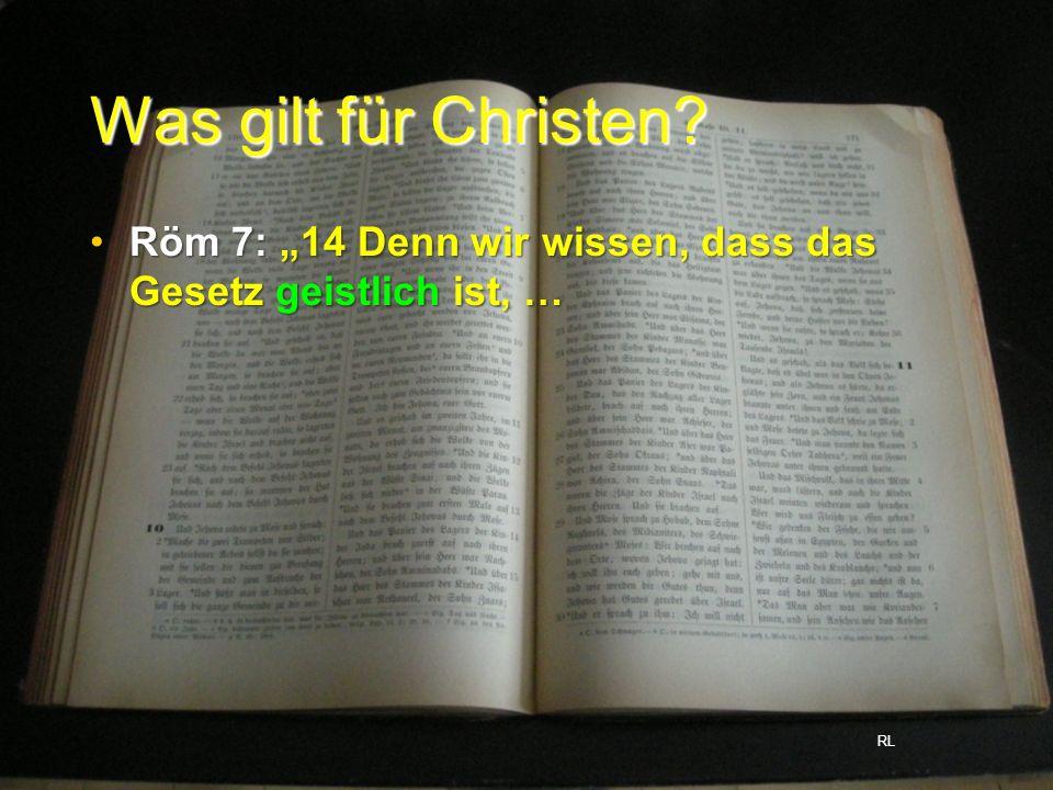Was gilt für Christen? Röm 7: 14 Denn wir wissen, dass das Gesetz geistlich ist, …Röm 7: 14 Denn wir wissen, dass das Gesetz geistlich ist, … RL