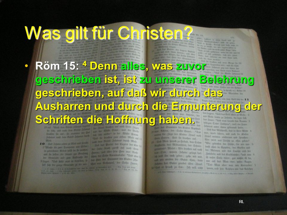 Was gilt für Christen? Röm 15: 4 Denn alles, was zuvor geschrieben ist, ist zu unserer Belehrung geschrieben, auf daß wir durch das Ausharren und durc