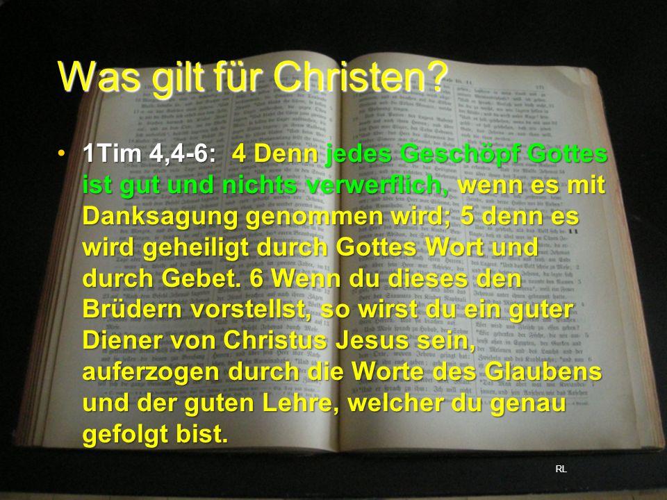 Was gilt für Christen? 1Tim 4,4-6: 4 Denn jedes Geschöpf Gottes ist gut und nichts verwerflich, wenn es mit Danksagung genommen wird; 5 denn es wird g
