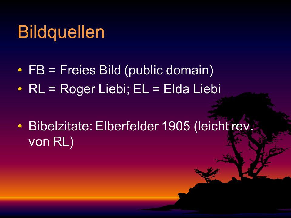 Bildquellen FB = Freies Bild (public domain) RL = Roger Liebi; EL = Elda Liebi Bibelzitate: Elberfelder 1905 (leicht rev. von RL)