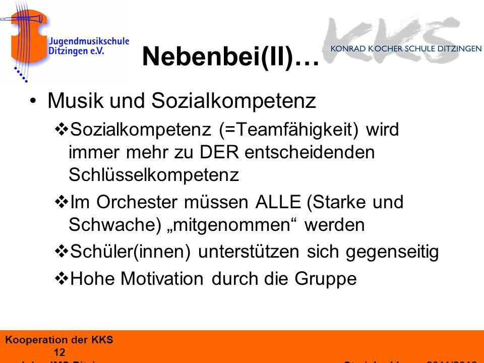 Kooperation der KKS 12 und der JMS Ditzingen Streicherklasse 2011/2012 Nebenbei(II)… Musik und Sozialkompetenz Sozialkompetenz (=Teamfähigkeit) wird immer mehr zu DER entscheidenden Schlüsselkompetenz Im Orchester müssen ALLE (Starke und Schwache) mitgenommen werden Schüler(innen) unterstützen sich gegenseitig Hohe Motivation durch die Gruppe