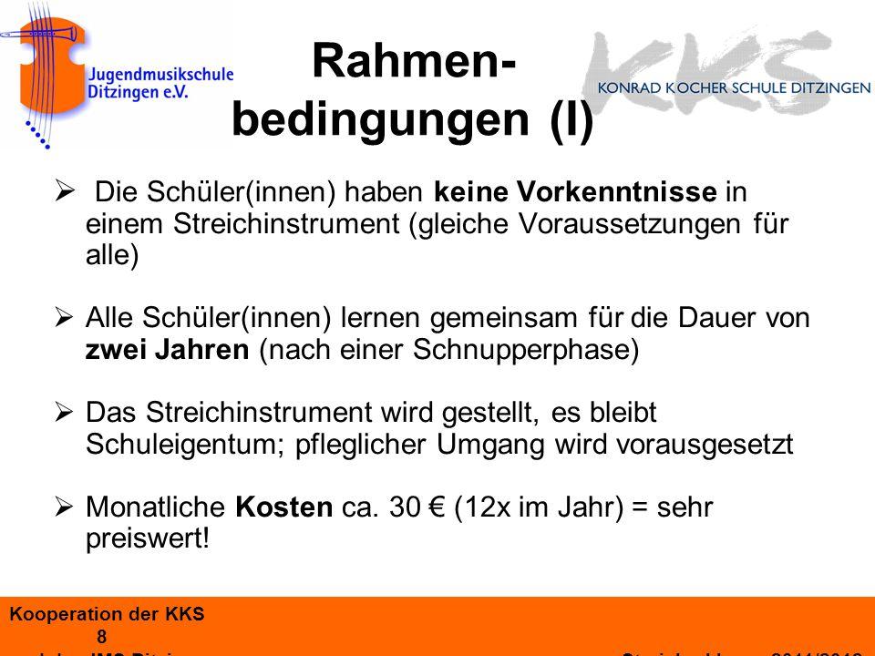Kooperation der KKS 8 und der JMS Ditzingen Streicherklasse 2011/2012 Rahmen- bedingungen (I) Die Schüler(innen) haben keine Vorkenntnisse in einem Streichinstrument (gleiche Voraussetzungen für alle) Alle Schüler(innen) lernen gemeinsam für die Dauer von zwei Jahren (nach einer Schnupperphase) Das Streichinstrument wird gestellt, es bleibt Schuleigentum; pfleglicher Umgang wird vorausgesetzt Monatliche Kosten ca.