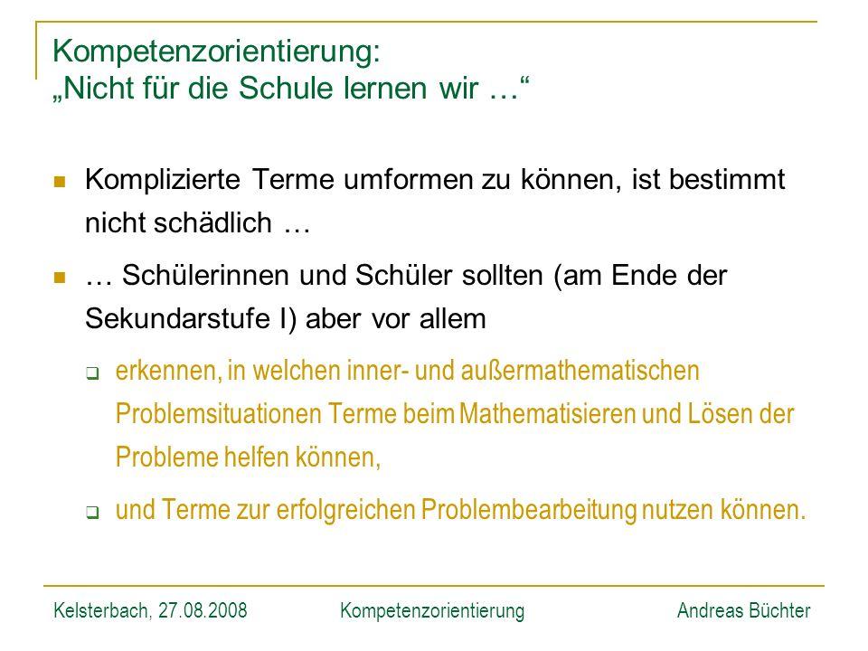 Kelsterbach, 27.08.2008KompetenzorientierungAndreas Büchter Kompetenzorientierung: Nicht für die Schule lernen wir … Komplizierte Terme umformen zu kö