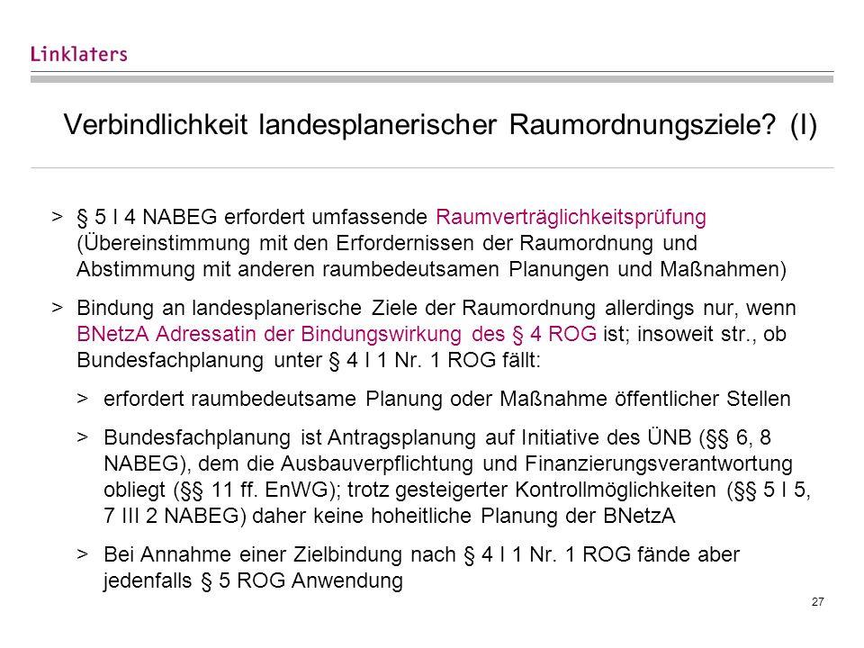 27 Verbindlichkeit landesplanerischer Raumordnungsziele? (I) >§ 5 I 4 NABEG erfordert umfassende Raumverträglichkeitsprüfung (Übereinstimmung mit den