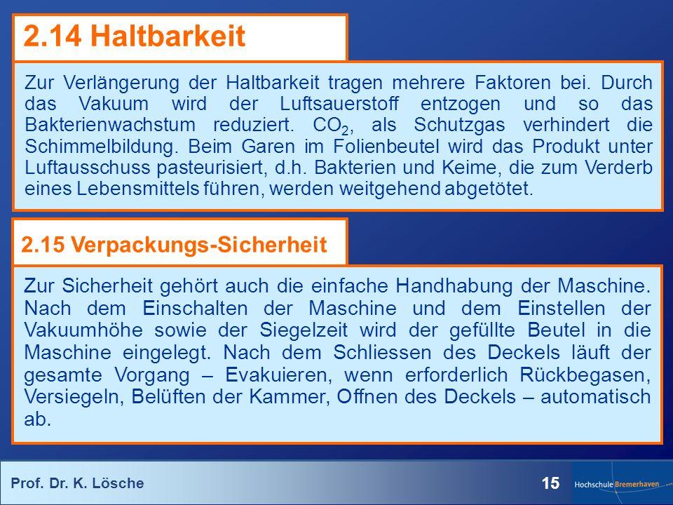 Prof. Dr. K. Lösche 15 Zur Verlängerung der Haltbarkeit tragen mehrere Faktoren bei. Durch das Vakuum wird der Luftsauerstoff entzogen und so das Bakt