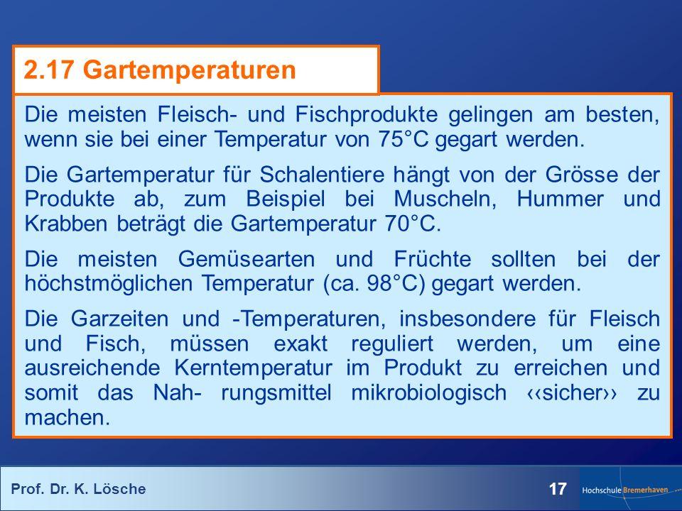 Prof. Dr. K. Lösche 17 Die meisten Fleisch- und Fischprodukte gelingen am besten, wenn sie bei einer Temperatur von 75°C gegart werden. Die Gartempera