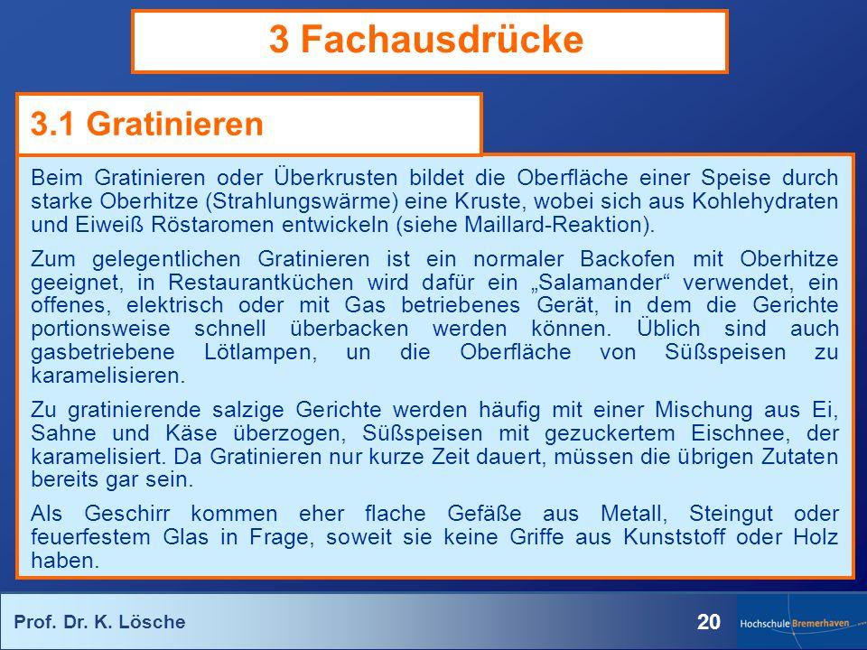 Prof. Dr. K. Lösche 20 3 Fachausdrücke Beim Gratinieren oder Überkrusten bildet die Oberfläche einer Speise durch starke Oberhitze (Strahlungswärme) e