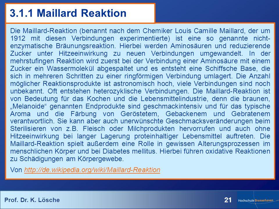 Prof. Dr. K. Lösche 21 3.1.1 Maillard Reaktion Die Maillard-Reaktion (benannt nach dem Chemiker Louis Camille Maillard, der um 1912 mit diesen Verbind