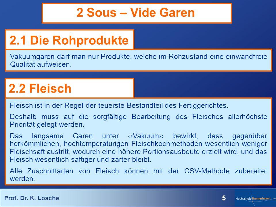 Prof. Dr. K. Lösche 5 2 Sous – Vide Garen Vakuumgaren darf man nur Produkte, welche im Rohzustand eine einwandfreie Qualität aufweisen. Fleisch ist in