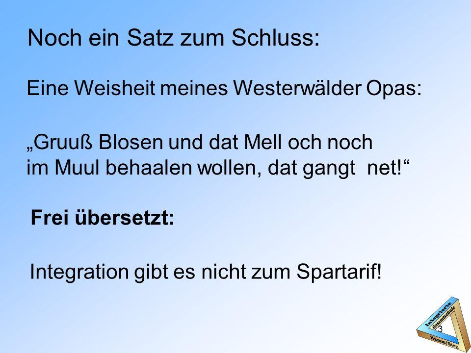 Noch ein Satz zum Schluss: Eine Weisheit meines Westerwälder Opas: Gruuß Blosen und dat Mell och noch im Muul behaalen wollen, dat gangt net.
