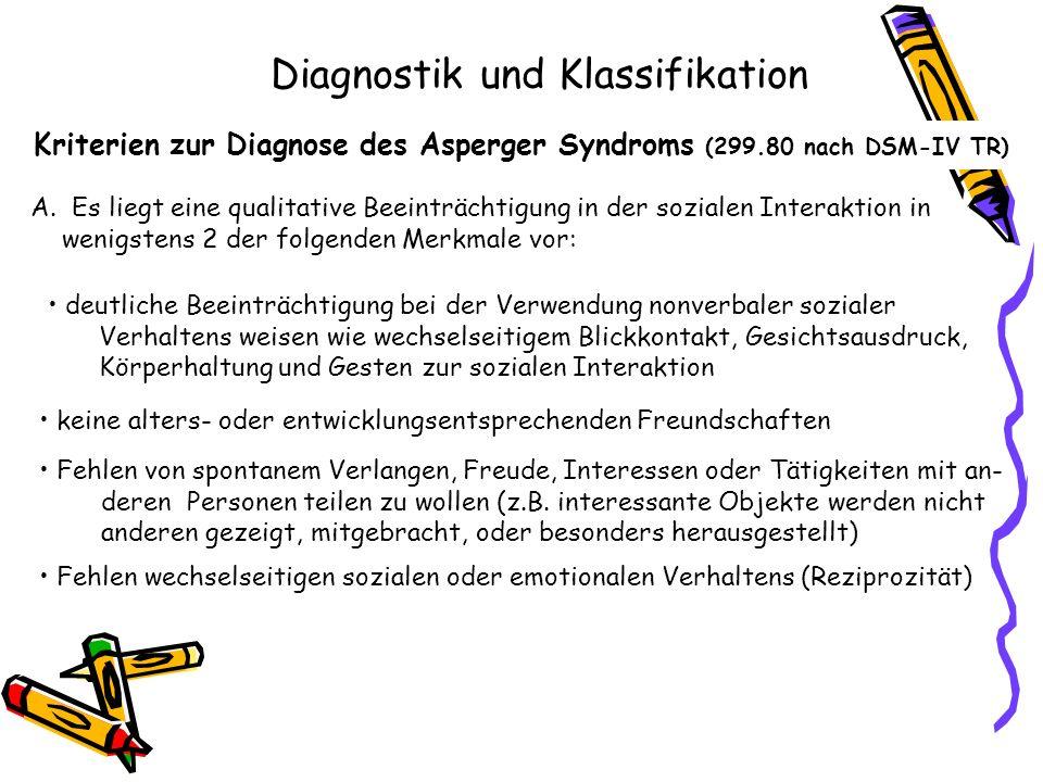 Kriterien zur Diagnose des Asperger Syndroms (299.80 nach DSM-IV TR) A. Es liegt eine qualitative Beeinträchtigung in der sozialen Interaktion in weni