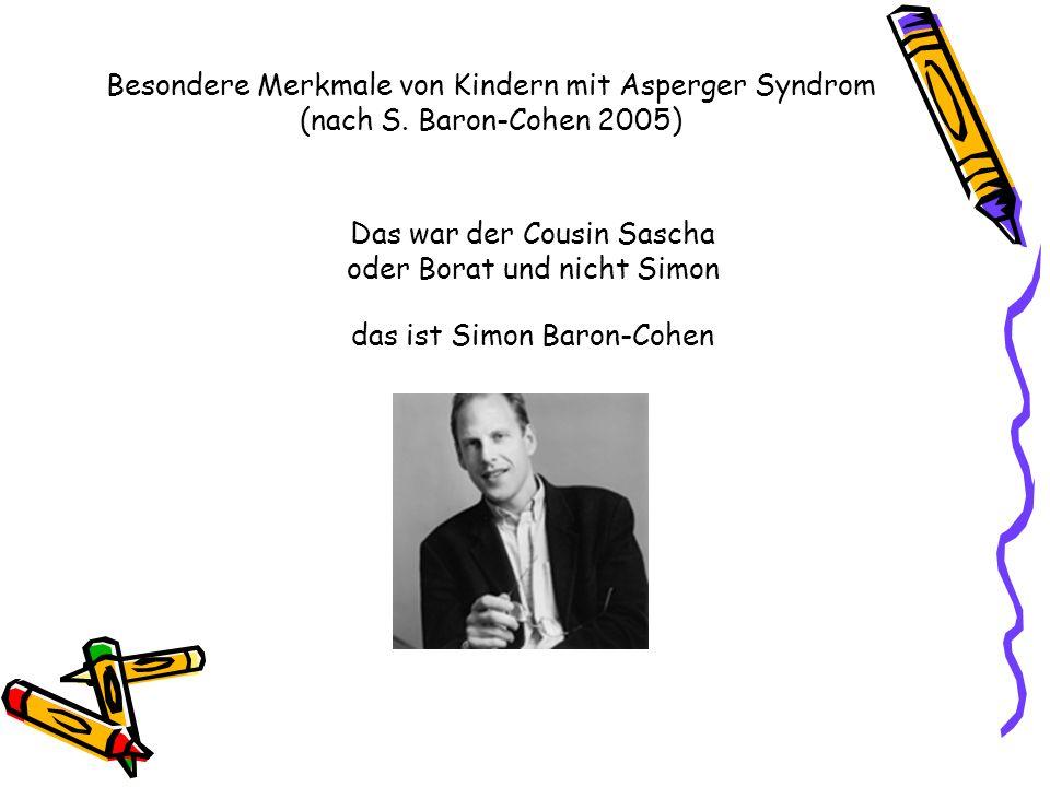 Besondere Merkmale von Kindern mit Asperger Syndrom (nach S. Baron-Cohen 2005) Das war der Cousin Sascha oder Borat und nicht Simon das ist Simon Baro