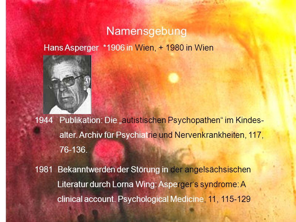 Namensgebung Hans Asperger *1906 in Wien, + 1980 in Wien 1944 Publikation: Die autistischen Psychopathen im Kindes- alter. Archiv für Psychiatrie und
