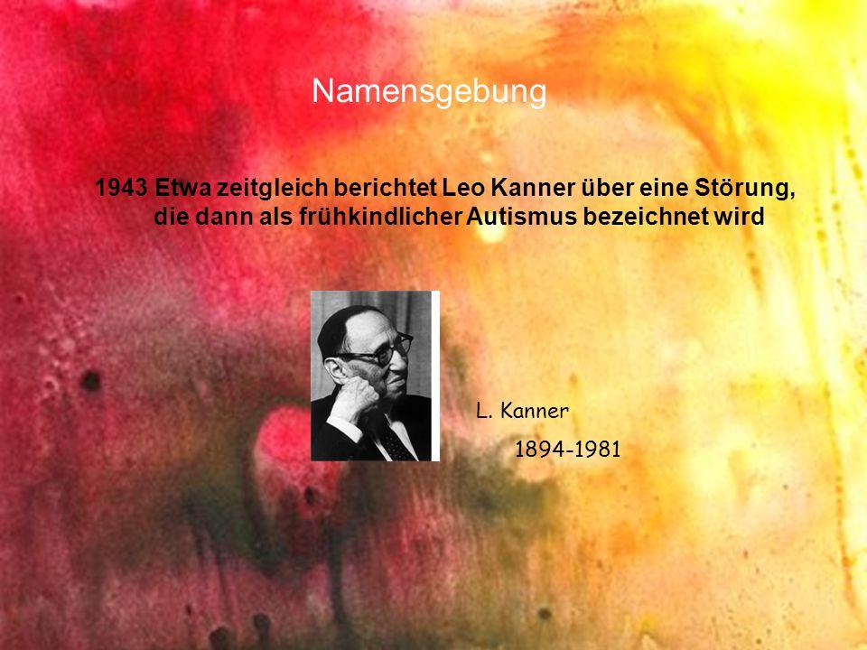 Namensgebung 1943 Etwa zeitgleich berichtet Leo Kanner über eine Störung, die dann als frühkindlicher Autismus bezeichnet wird L. Kanner 1894-1981