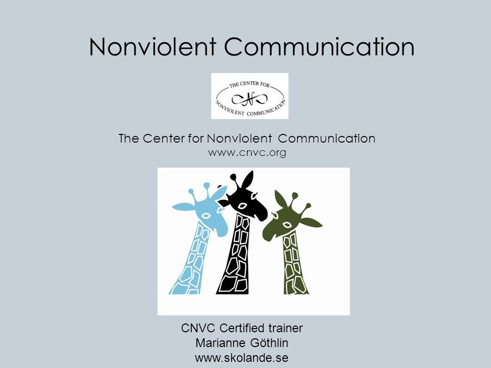 Nonviolent Communication The Center for Nonviolent Communication www.cnvc.org CNVC Certified trainer Marianne Göthlin www.skolande.se