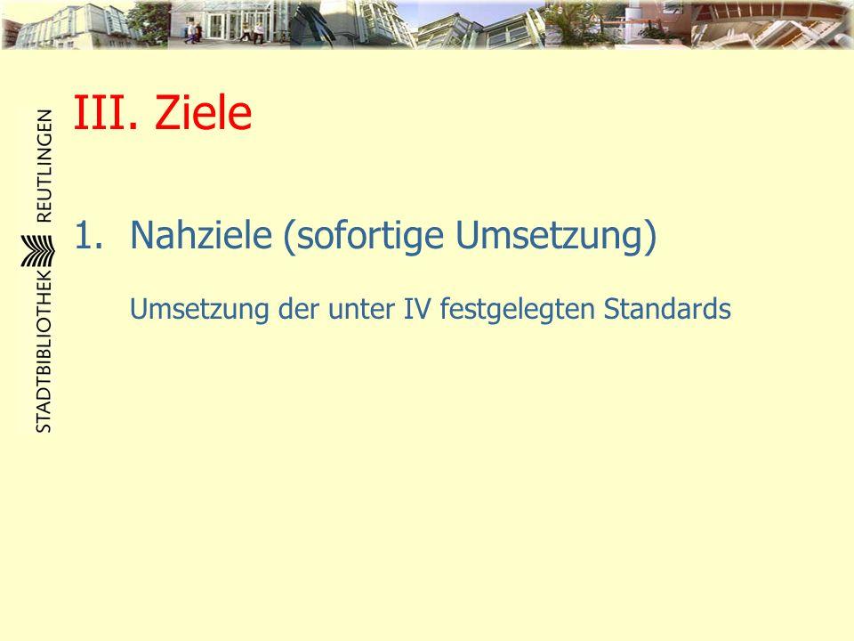 III. Ziele 1.Nahziele (sofortige Umsetzung) Umsetzung der unter IV festgelegten Standards