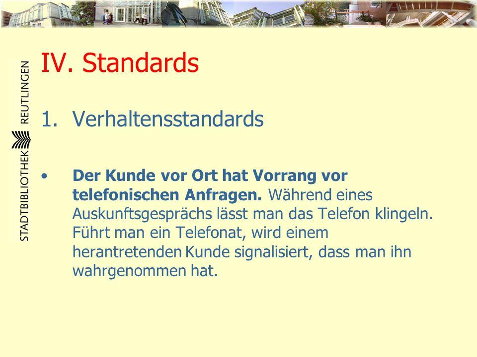 IV. Standards 1.Verhaltensstandards Der Kunde vor Ort hat Vorrang vor telefonischen Anfragen. Während eines Auskunftsgesprächs lässt man das Telefon k