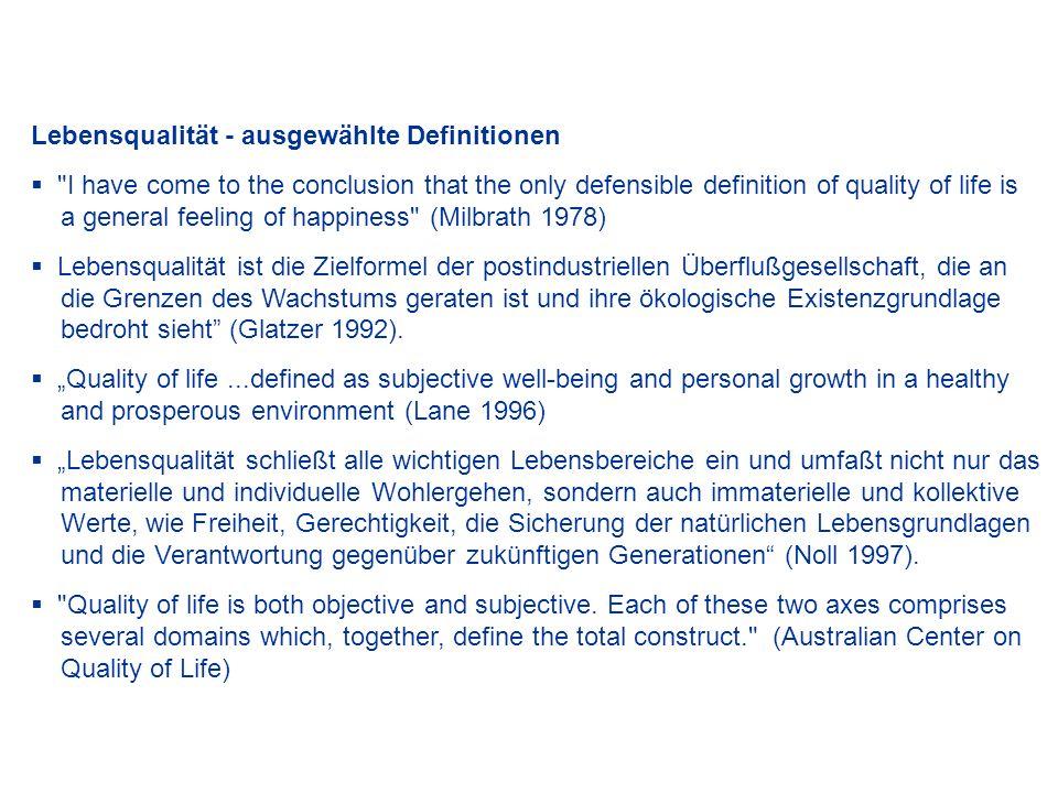 Merkmale und Ambiguitäten des Konzepts Lebensqualität Lebensqualität ist eine multidimensionale Zielformel Lebensqualität ist verschieden von Lebensstandard und Wohlstand Lebensqualität kann einerseits als Erweiterung des traditionellen Wohlstands- konzepts verstanden werden (z.B.