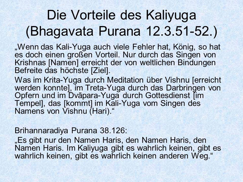 Die Vorteile des Kaliyuga (Bhagavata Purana 12.3.51-52.) Wenn das Kali-Yuga auch viele Fehler hat, König, so hat es doch einen großen Vorteil. Nur dur