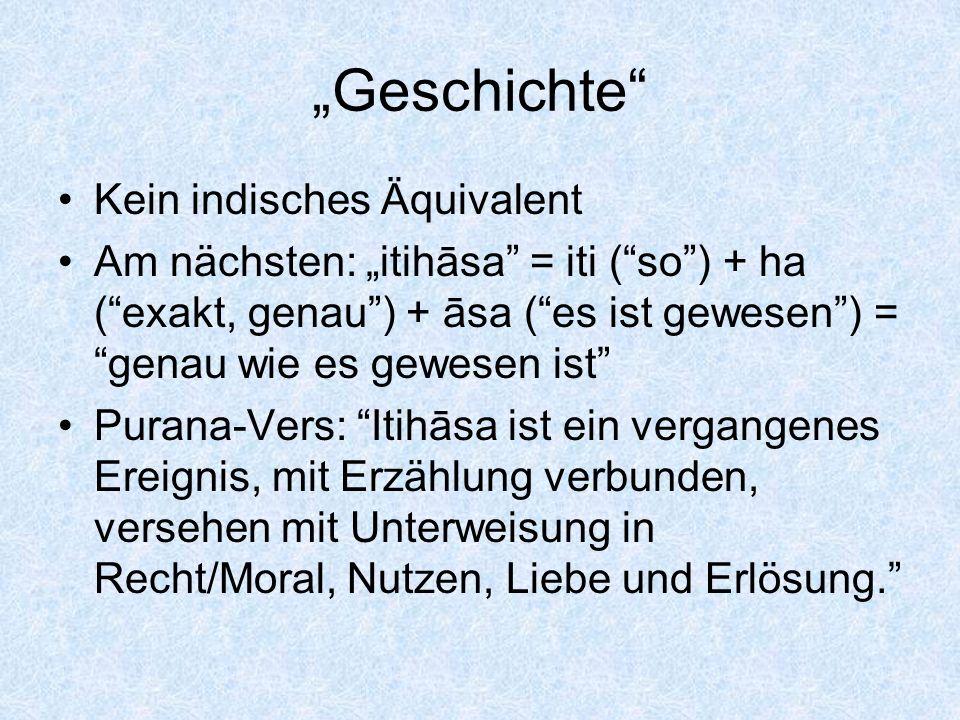 Geschichte Kein indisches Äquivalent Am nächsten: itihāsa = iti (so) + ha (exakt, genau) + āsa (es ist gewesen) = genau wie es gewesen ist Purana-Vers