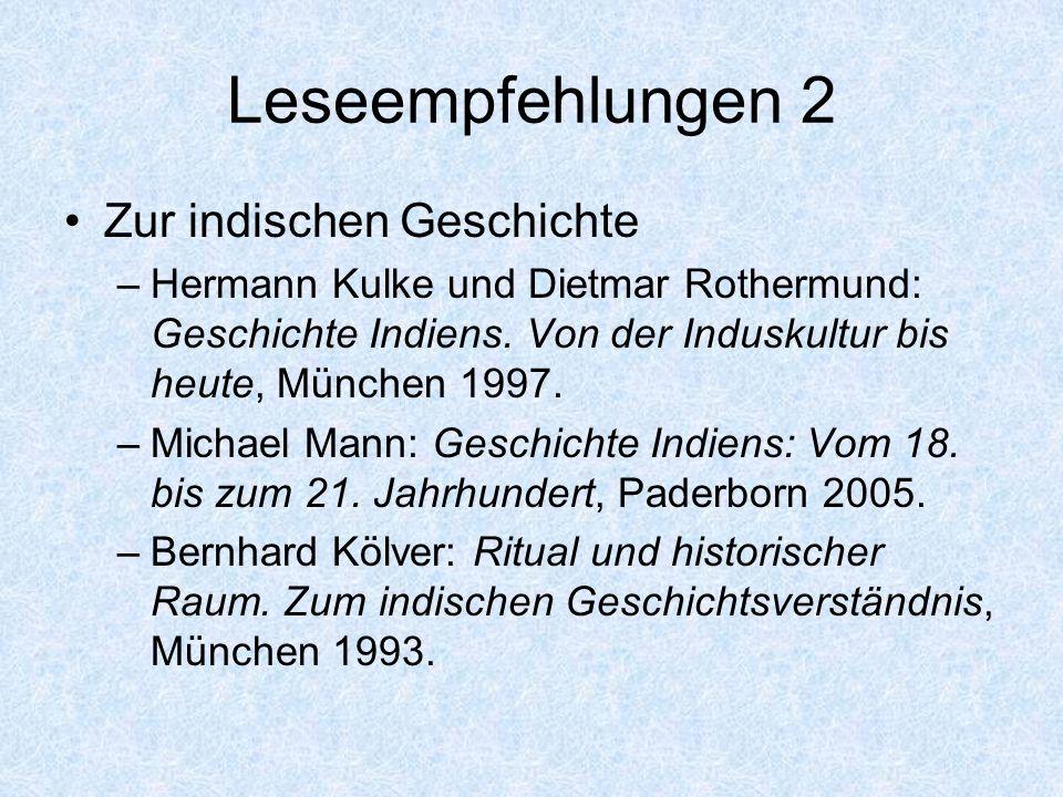 Leseempfehlungen 2 Zur indischen Geschichte –Hermann Kulke und Dietmar Rothermund: Geschichte Indiens. Von der Induskultur bis heute, München 1997. –M