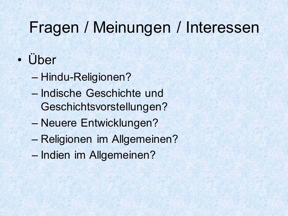 Fragen / Meinungen / Interessen Über –Hindu-Religionen? –Indische Geschichte und Geschichtsvorstellungen? –Neuere Entwicklungen? –Religionen im Allgem