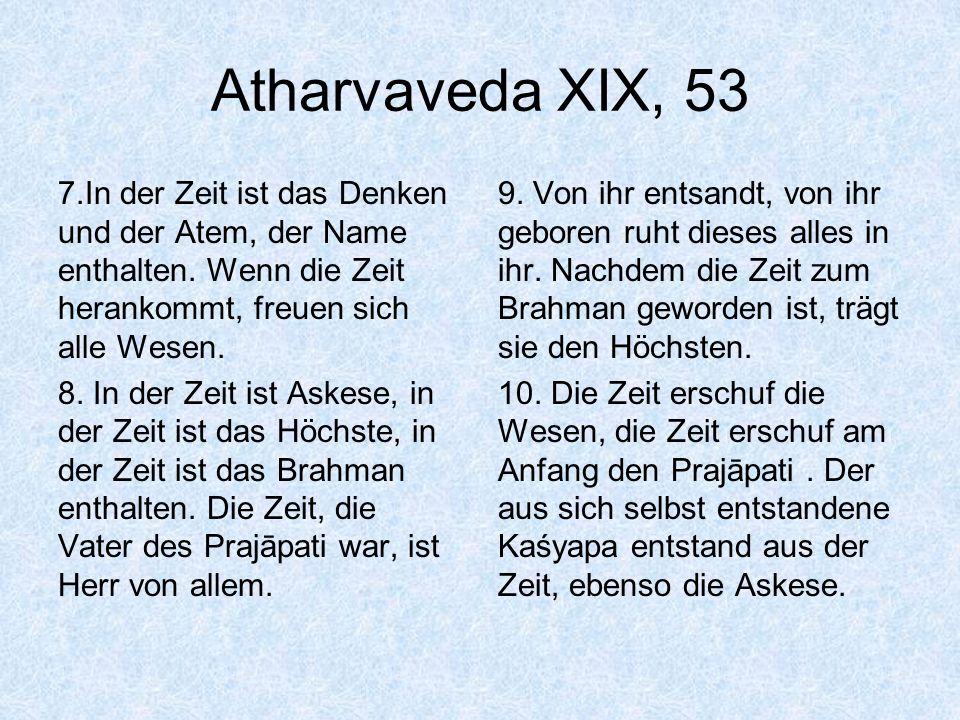 Atharvaveda XIX, 53 7.In der Zeit ist das Denken und der Atem, der Name enthalten. Wenn die Zeit herankommt, freuen sich alle Wesen. 8. In der Zeit is