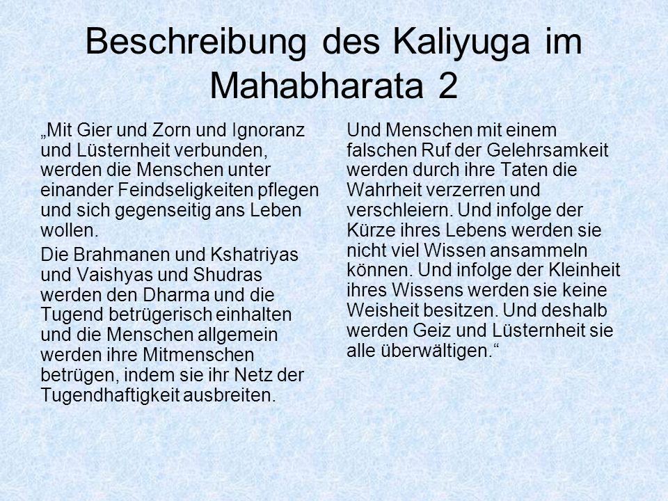 Beschreibung des Kaliyuga im Mahabharata 2 Mit Gier und Zorn und Ignoranz und Lüsternheit verbunden, werden die Menschen unter einander Feindseligkeit
