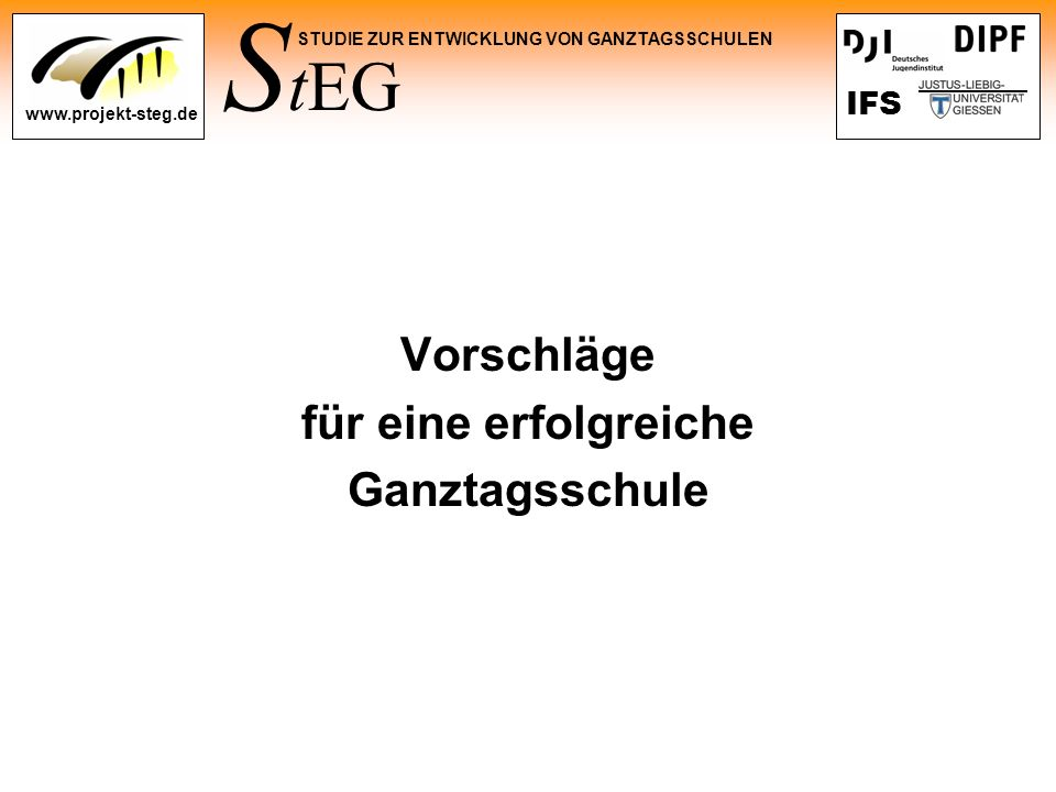 S tEG STUDIE ZUR ENTWICKLUNG VON GANZTAGSSCHULEN www.projekt-steg.de IFS Vorschläge für eine erfolgreiche Ganztagsschule