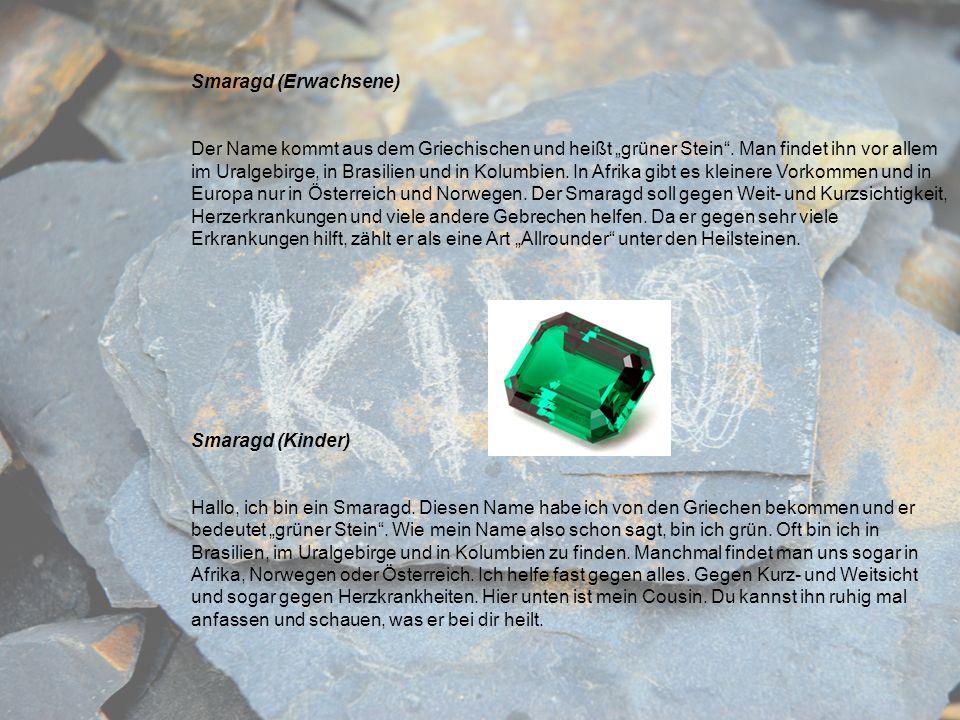 Smaragd (Erwachsene) Der Name kommt aus dem Griechischen und heißt grüner Stein. Man findet ihn vor allem im Uralgebirge, in Brasilien und in Kolumbie