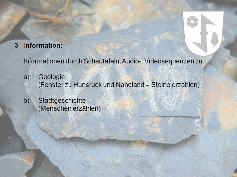 3Information: Informationen durch Schautafeln, Audio-, Videosequenzen zu: a)Geologie (Fenster zu Hunsrück und Naheland – Steine erzählen) b)Stadtgesch