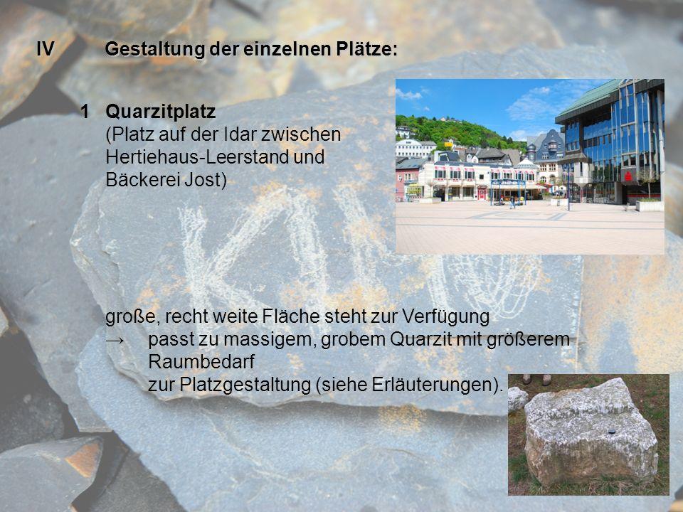 IVGestaltung der einzelnen Plätze: 1Quarzitplatz (Platz auf der Idar zwischen Hertiehaus-Leerstand und Bäckerei Jost) große, recht weite Fläche steht