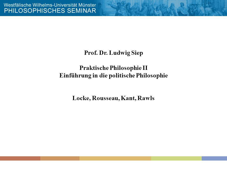 1 Prof. Dr. Ludwig Siep Praktische Philosophie II Einführung in die politische Philosophie Locke, Rousseau, Kant, Rawls